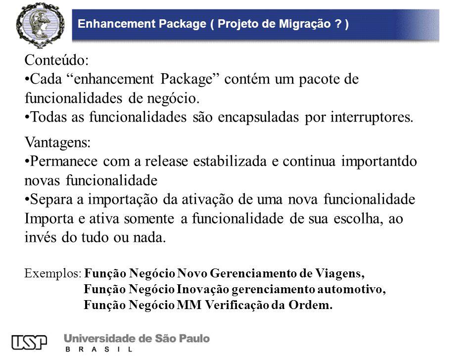 Enhancement Package ( Projeto de Migração ? ) Vantagens: Permanece com a release estabilizada e continua importantdo novas funcionalidade Separa a imp