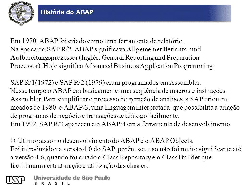 História do ABAP Em 1970, ABAP foi criado como uma ferramenta de relatório. Na época do SAP R/2, ABAP significava Allgemeiner Berichts- und Aufbereitu