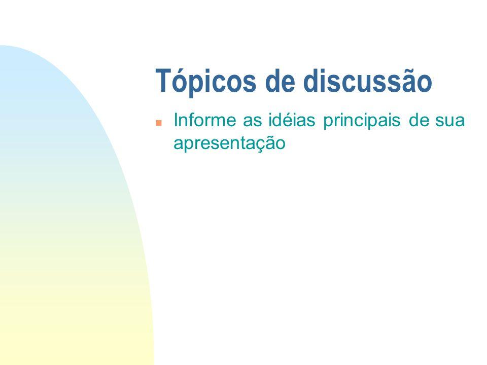 Tópicos de discussão n Informe as idéias principais de sua apresentação
