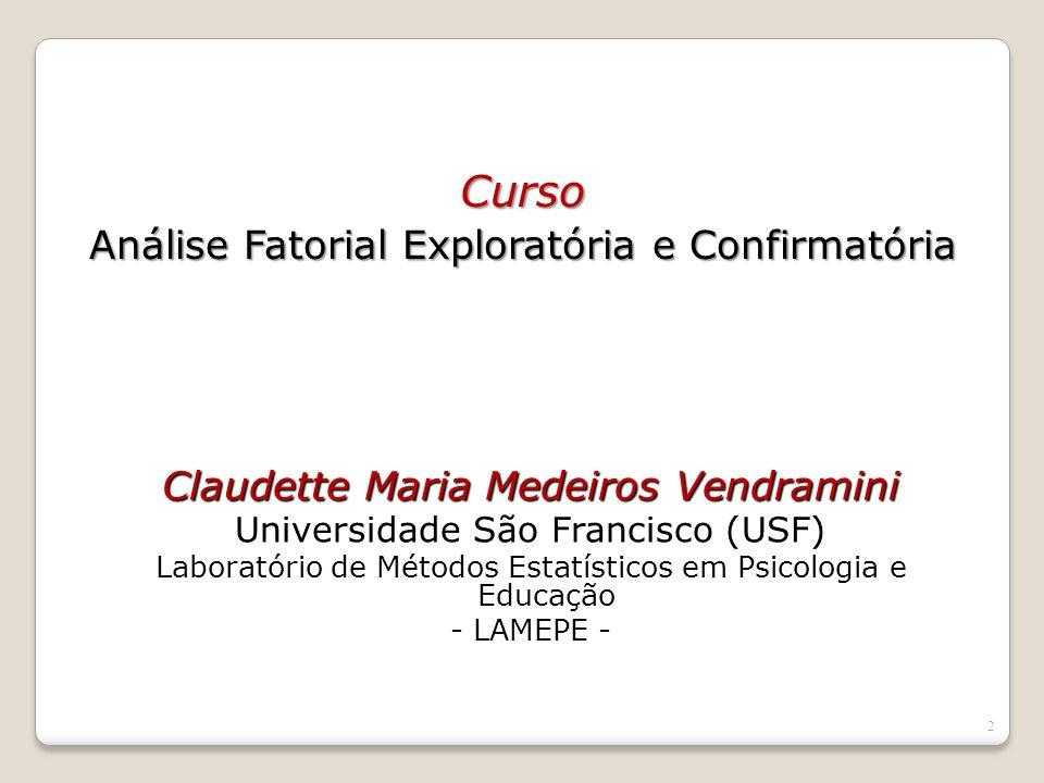 2 Claudette Maria Medeiros Vendramini Universidade São Francisco (USF) Laboratório de Métodos Estatísticos em Psicologia e Educação - LAMEPE - Curso Análise Fatorial Exploratória e Confirmatória