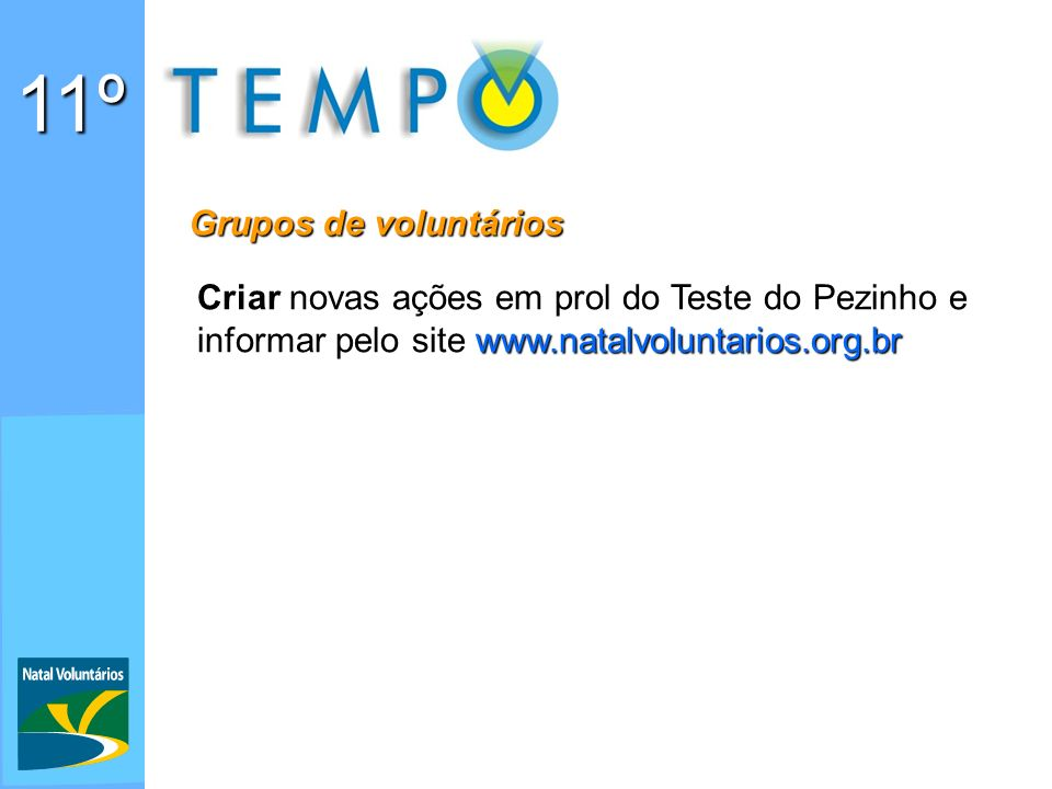 11º Grupos de voluntários Criar novas ações em prol do Teste do Pezinho e informar pelo site www.natalvoluntarios.org.br