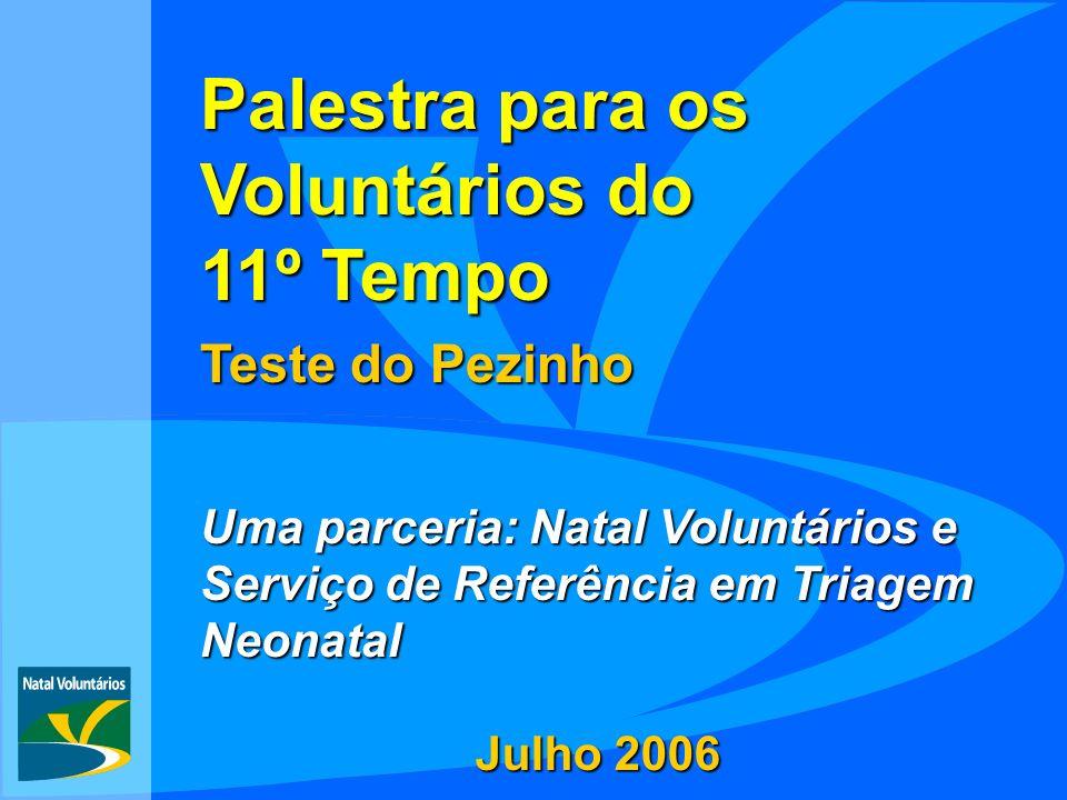 Palestra para os Voluntários do 11º Tempo Teste do Pezinho Uma parceria: Natal Voluntários e Serviço de Referência em Triagem Neonatal Julho 2006