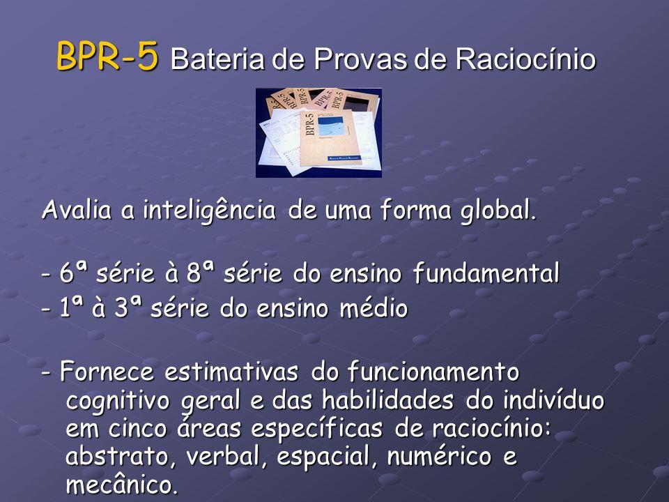 BPR-5 Bateria de Provas de Raciocínio Avalia a inteligência de uma forma global. - 6ª série à 8ª série do ensino fundamental - 1ª à 3ª série do ensino