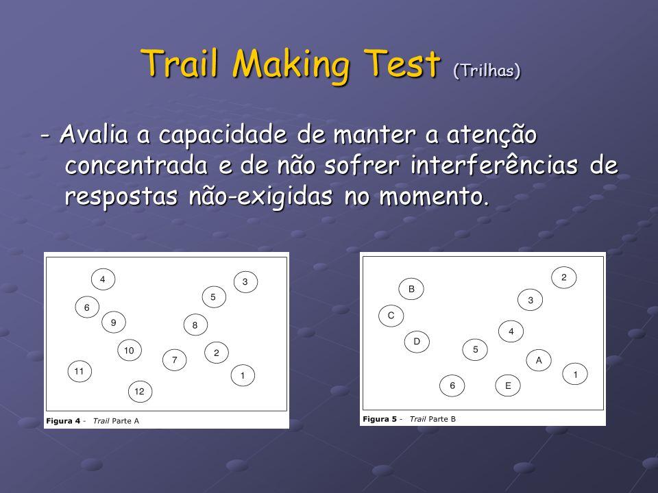 Trail Making Test (Trilhas) - Avalia a capacidade de manter a atenção concentrada e de não sofrer interferências de respostas não-exigidas no momento.