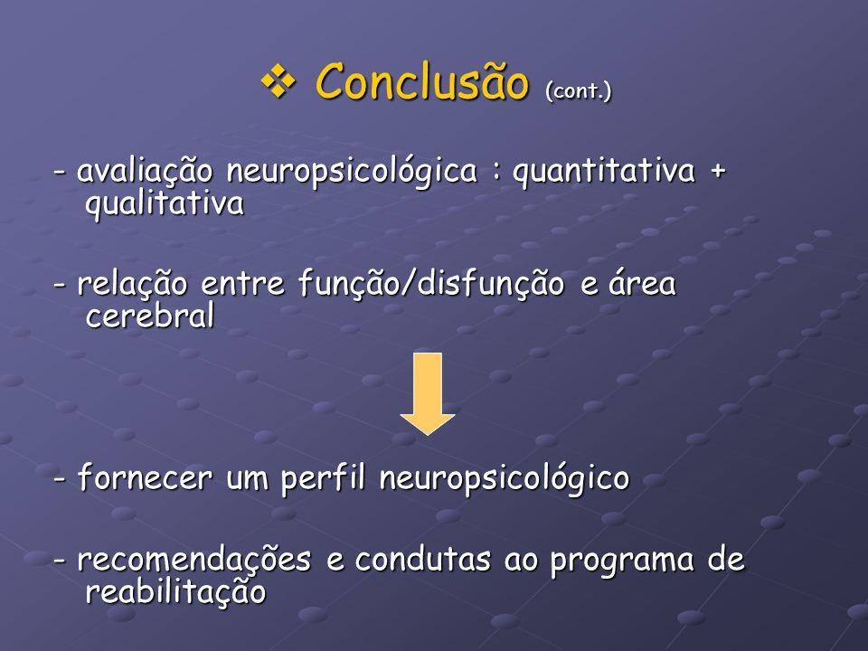 Conclusão (cont.) Conclusão (cont.) - avaliação neuropsicológica : quantitativa + qualitativa - relação entre função/disfunção e área cerebral - forne