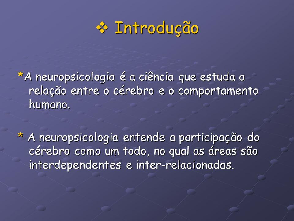 Introdução Introdução *A neuropsicologia é a ciência que estuda a relação entre o cérebro e o comportamento humano. * A neuropsicologia entende a part