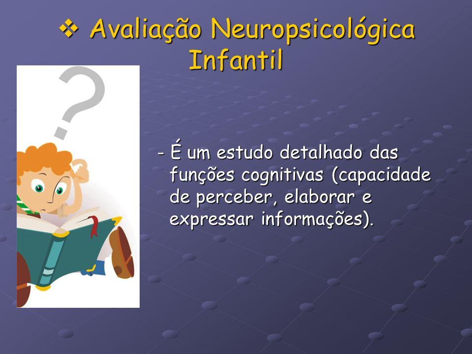 Avaliação Neuropsicológica Infantil Avaliação Neuropsicológica Infantil - É um estudo detalhado das funções cognitivas (capacidade de perceber, elabor