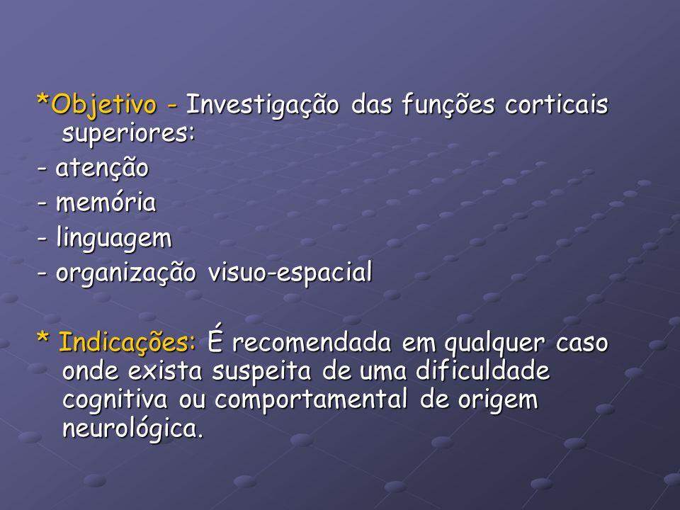 *Objetivo - Investigação das funções corticais superiores: - atenção - memória - linguagem - organização visuo-espacial * Indicações: É recomendada em