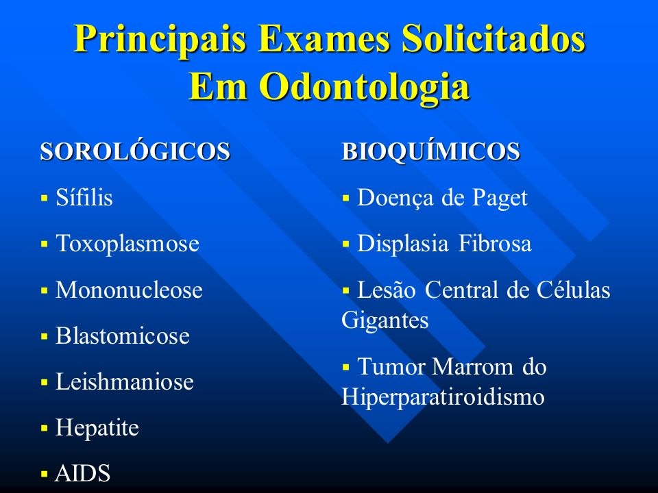 Principais Exames Solicitados Em Odontologia SOROLÓGICOS Sífilis Toxoplasmose Mononucleose Blastomicose Leishmaniose Hepatite AIDSBIOQUÍMICOS Doença d