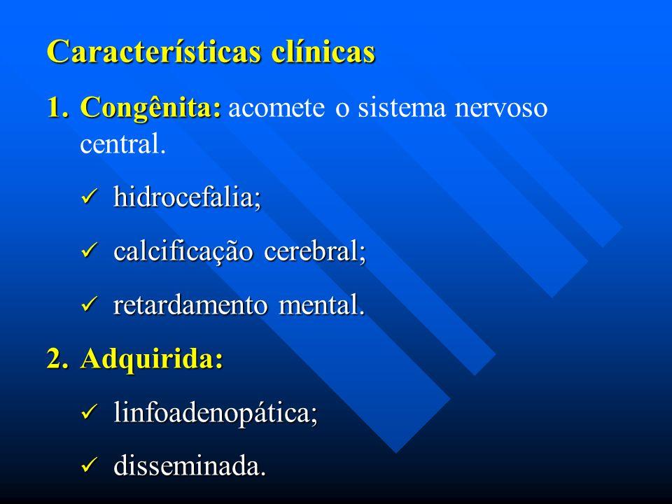 Características clínicas 1.Congênita: 1.Congênita: acomete o sistema nervoso central. hidrocefalia; hidrocefalia; calcificação cerebral; calcificação