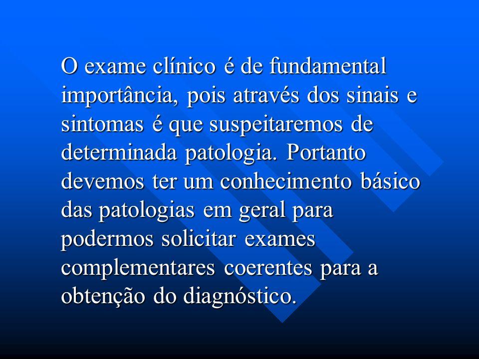 O exame clínico é de fundamental importância, pois através dos sinais e sintomas é que suspeitaremos de determinada patologia. Portanto devemos ter um
