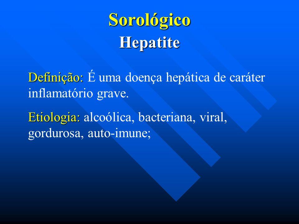 SorológicoHepatite Definição: Definição: É uma doença hepática de caráter inflamatório grave. Etiologia: Etiologia: alcoólica, bacteriana, viral, gord