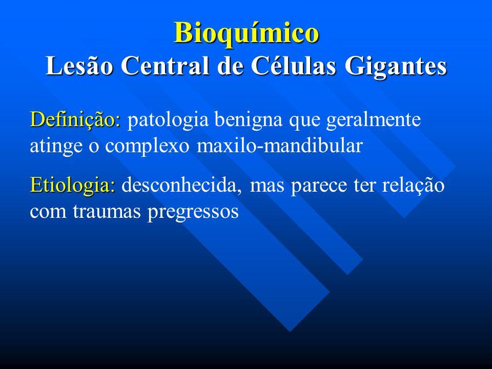 Bioquímico Lesão Central de Células Gigantes Definição: Definição: patologia benigna que geralmente atinge o complexo maxilo-mandibular Etiologia: Eti
