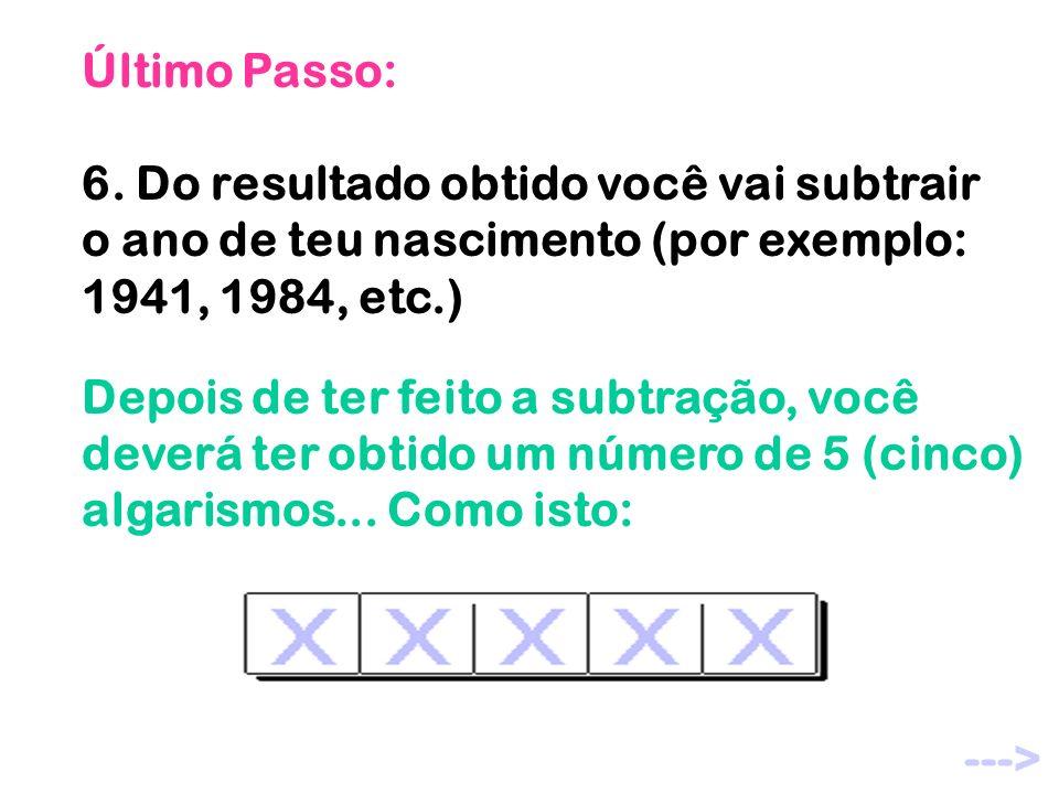 Último Passo: 6. Do resultado obtido você vai subtrair o ano de teu nascimento (por exemplo: 1941, 1984, etc.) Depois de ter feito a subtração, você d