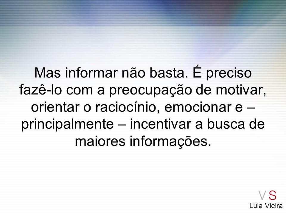 Lula Vieira Mas informar não basta. É preciso fazê-lo com a preocupação de motivar, orientar o raciocínio, emocionar e – principalmente – incentivar a