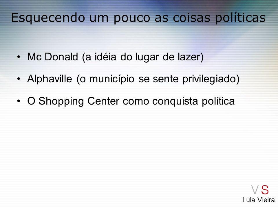 Lula Vieira Esquecendo um pouco as coisas políticas Mc Donald (a idéia do lugar de lazer) Alphaville (o município se sente privilegiado) O Shopping Ce