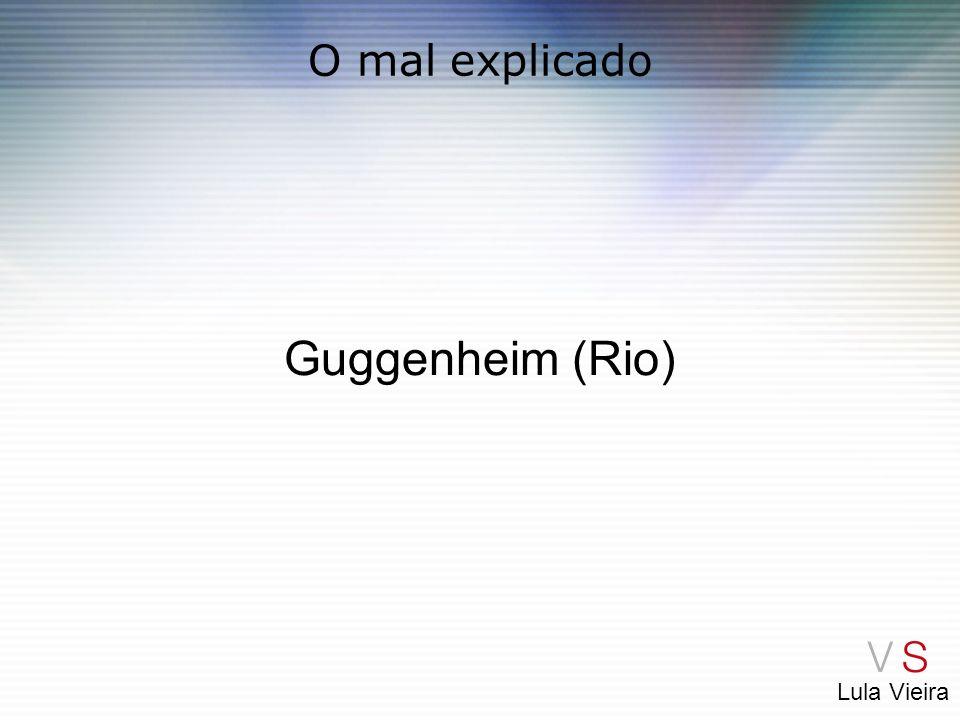 Lula Vieira O mal explicado Guggenheim (Rio)