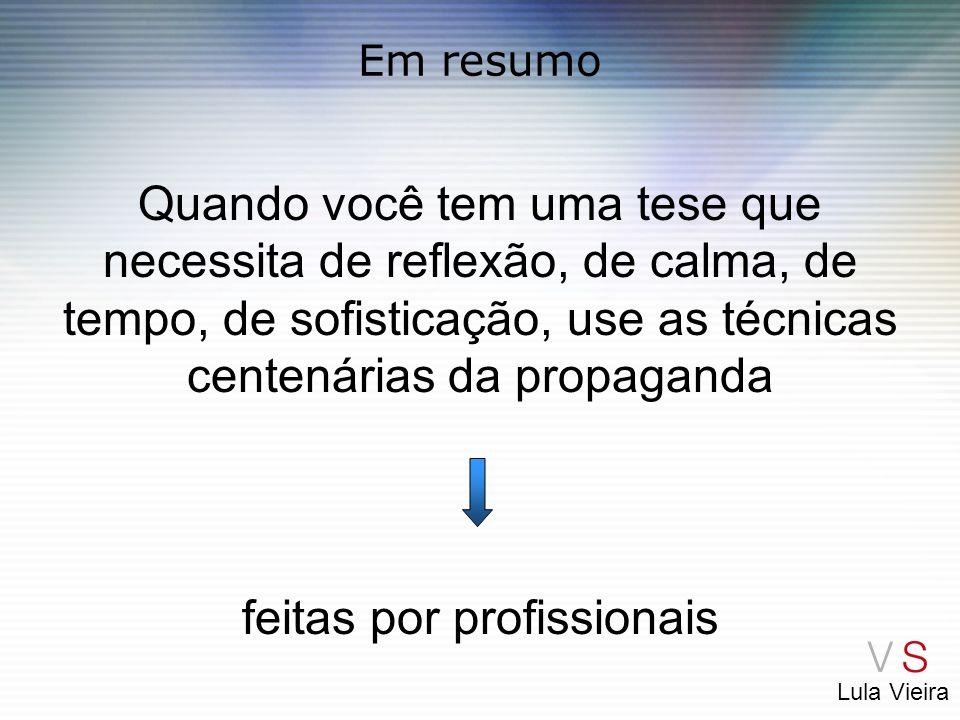 Lula Vieira Em resumo Quando você tem uma tese que necessita de reflexão, de calma, de tempo, de sofisticação, use as técnicas centenárias da propagan
