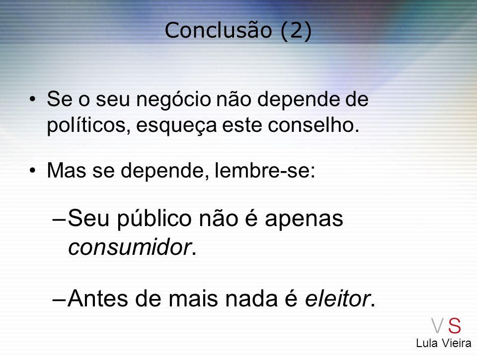 Lula Vieira Conclusão (2) Se o seu negócio não depende de políticos, esqueça este conselho. Mas se depende, lembre-se: –Seu público não é apenas consu