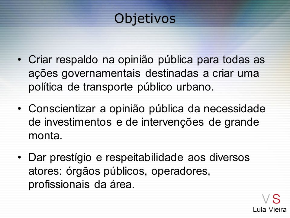 Lula Vieira Objetivos Criar respaldo na opinião pública para todas as ações governamentais destinadas a criar uma política de transporte público urban
