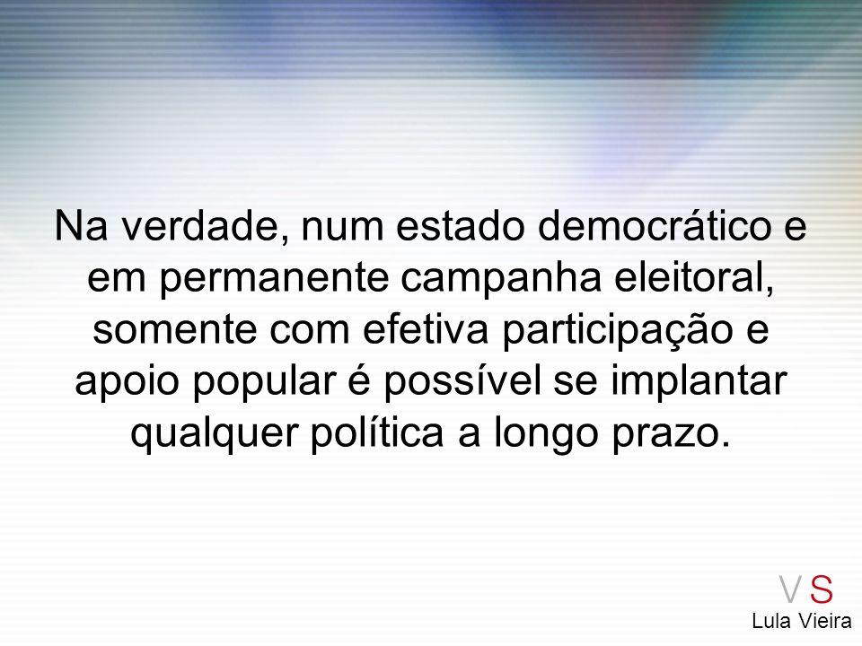 Lula Vieira Na verdade, num estado democrático e em permanente campanha eleitoral, somente com efetiva participação e apoio popular é possível se impl