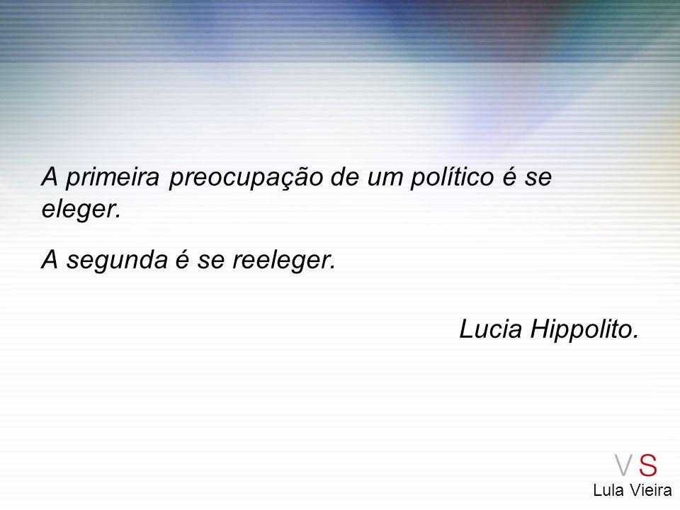 Lula Vieira A primeira preocupação de um político é se eleger. A segunda é se reeleger. Lucia Hippolito.