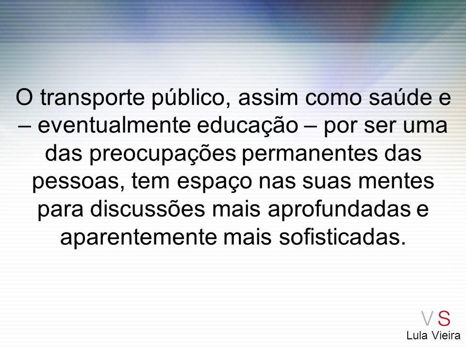 Lula Vieira O transporte público, assim como saúde e – eventualmente educação – por ser uma das preocupações permanentes das pessoas, tem espaço nas s