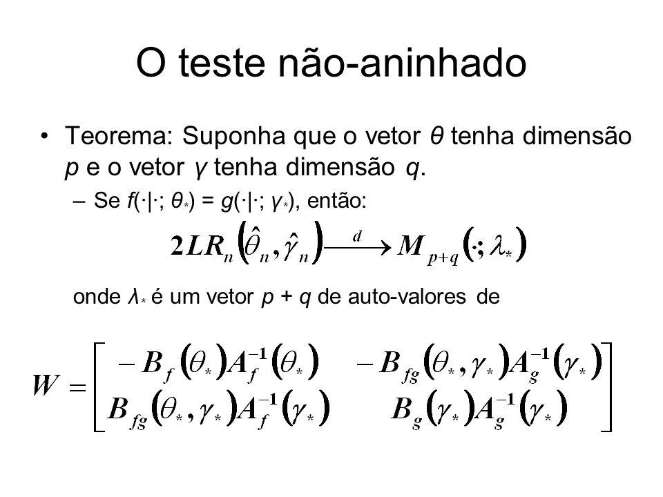 O teste não-aninhado Teorema: Suponha que o vetor θ tenha dimensão p e o vetor γ tenha dimensão q. –Se f(·|·; θ * ) = g(·|·; γ * ), então: onde λ * é