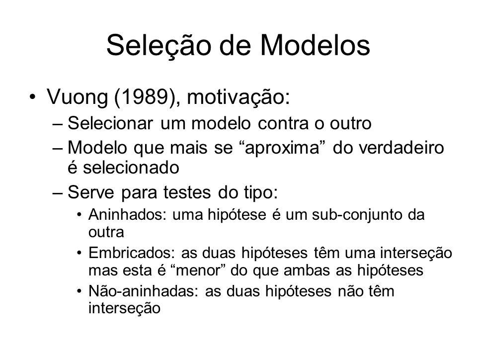 Seleção de Modelos Vuong (1989), motivação: –Selecionar um modelo contra o outro –Modelo que mais se aproxima do verdadeiro é selecionado –Serve para