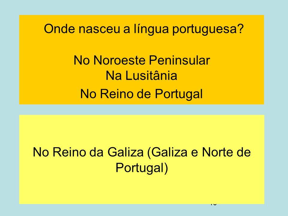 10 Onde nasceu a língua portuguesa? No Noroeste Peninsular Na Lusitânia No Reino de Portugal No Reino da Galiza (Galiza e Norte de Portugal)