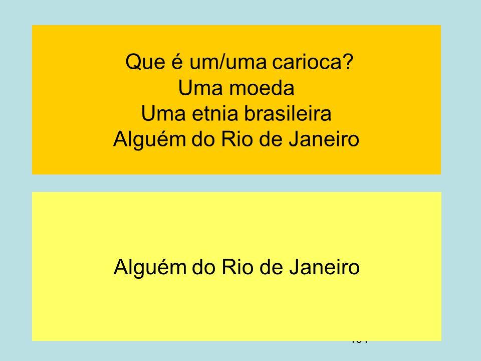 101 Que é um/uma carioca? Uma moeda Uma etnia brasileira Alguém do Rio de Janeiro Alguém do Rio de Janeiro