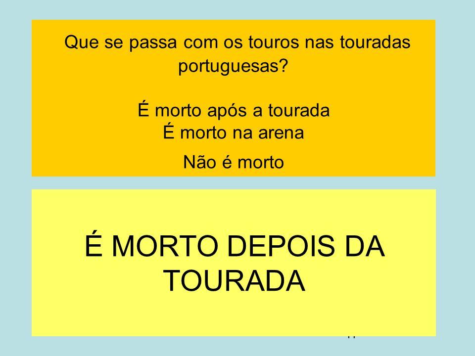 11 Que se passa com os touros nas touradas portuguesas? É morto após a tourada É morto na arena Não é morto É MORTO DEPOIS DA TOURADA