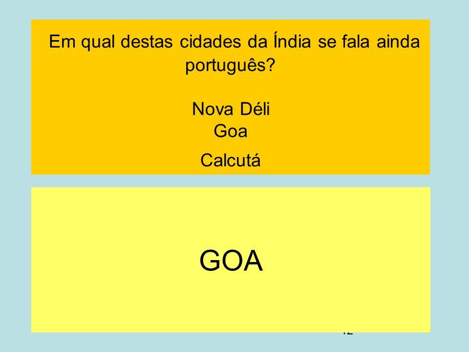 12 Em qual destas cidades da Índia se fala ainda português? Nova Déli Goa Calcutá GOA