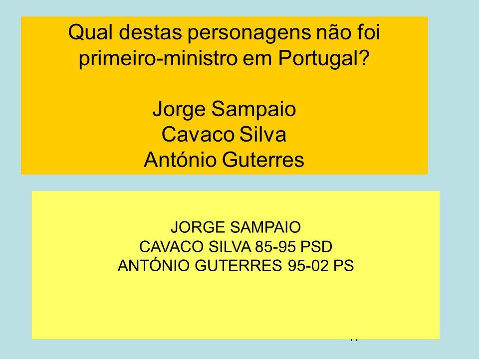 17 Qual destas personagens não foi primeiro-ministro em Portugal? Jorge Sampaio Cavaco Silva António Guterres JORGE SAMPAIO CAVACO SILVA 85-95 PSD ANT