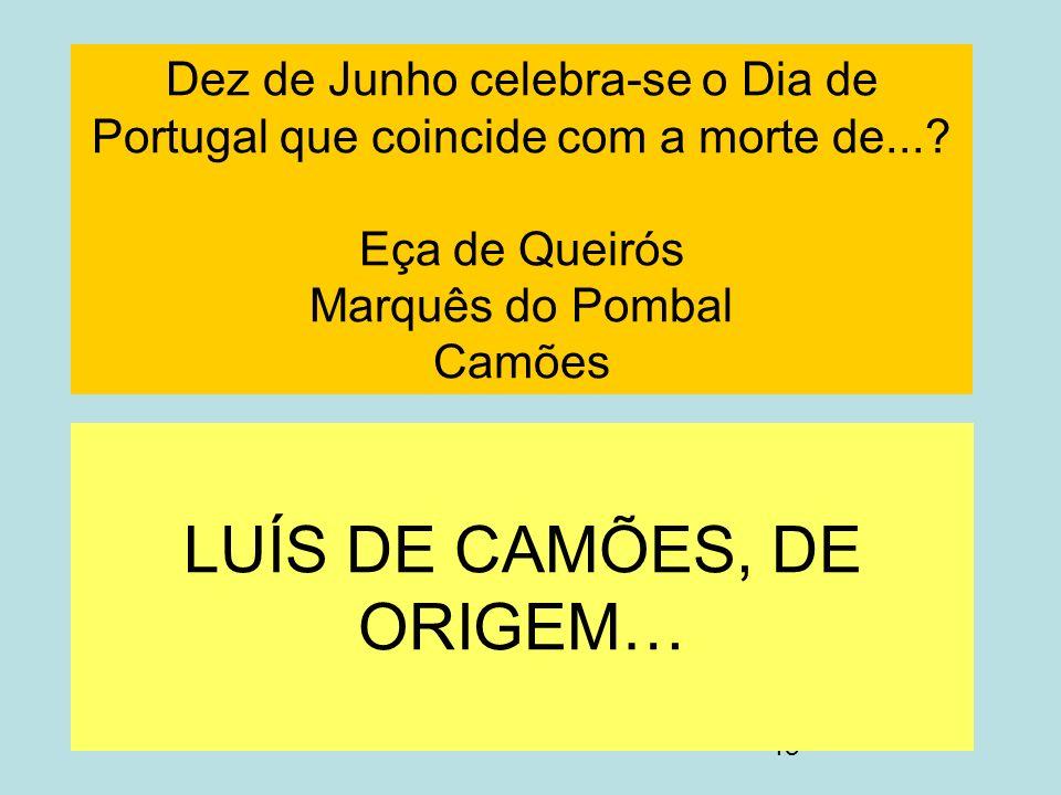 18 Dez de Junho celebra-se o Dia de Portugal que coincide com a morte de...? Eça de Queirós Marquês do Pombal Camões LUÍS DE CAMÕES, DE ORIGEM…