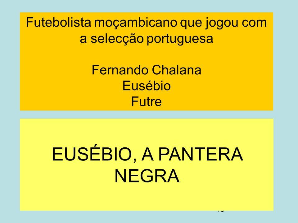19 Futebolista moçambicano que jogou com a selecção portuguesa Fernando Chalana Eusébio Futre EUSÉBIO, A PANTERA NEGRA