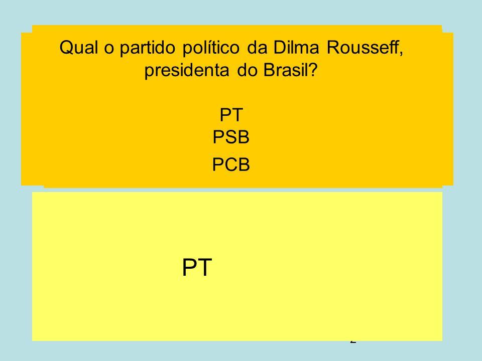 2 PT Qual o partido político da Dilma Rousseff, presidenta do Brasil? PT PSB PCB