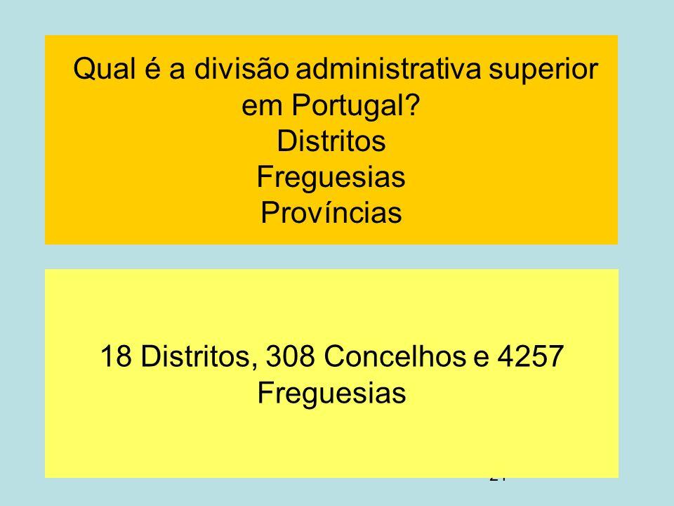 21 Qual é a divisão administrativa superior em Portugal? Distritos Freguesias Províncias 18 Distritos, 308 Concelhos e 4257 Freguesias