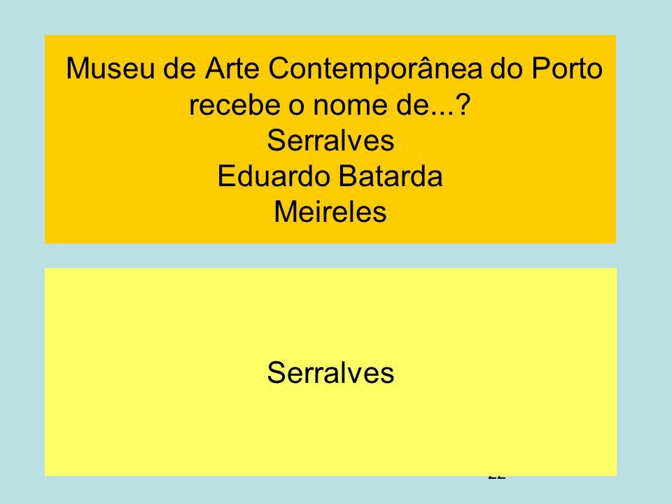 22 Museu de Arte Contemporânea do Porto recebe o nome de...? Serralves Eduardo Batarda Meireles Serralves