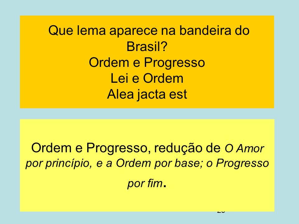23 Que lema aparece na bandeira do Brasil? Ordem e Progresso Lei e Ordem Alea jacta est Ordem e Progresso, redução de O Amor por princípio, e a Ordem