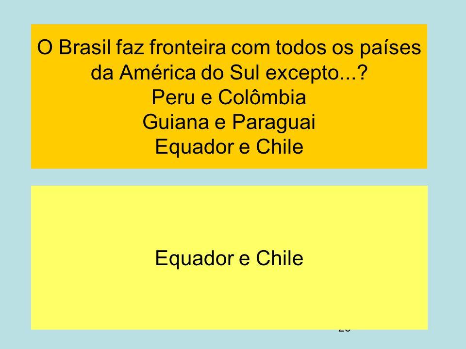 25 O Brasil faz fronteira com todos os países da América do Sul excepto...? Peru e Colômbia Guiana e Paraguai Equador e Chile Equador e Chile