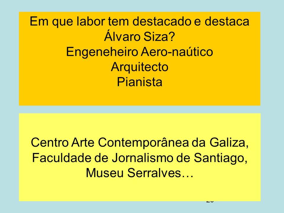 26 Em que labor tem destacado e destaca Álvaro Siza? Engeneheiro Aero-naútico Arquitecto Pianista Centro Arte Contemporânea da Galiza, Faculdade de Jo
