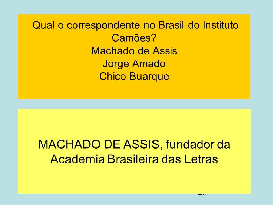 28 Qual o correspondente no Brasil do Instituto Camões? Machado de Assis Jorge Amado Chico Buarque MACHADO DE ASSIS, fundador da Academia Brasileira d
