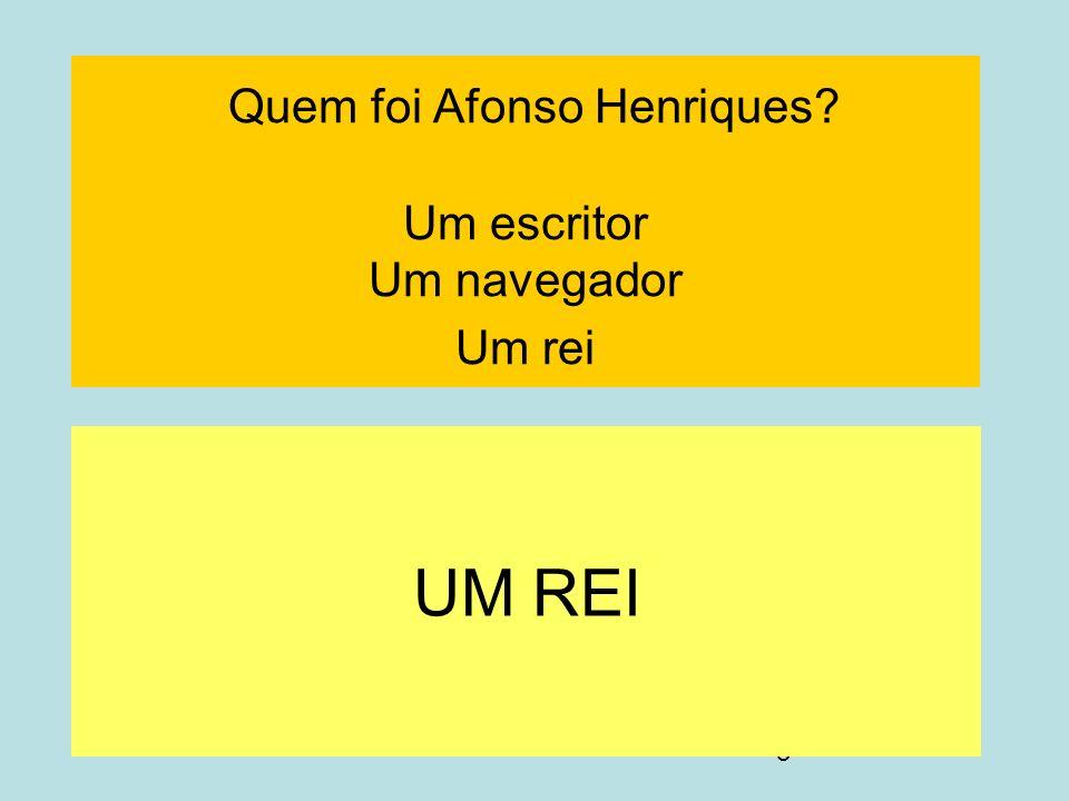 3 Quem foi Afonso Henriques? Um escritor Um navegador Um rei UM REI