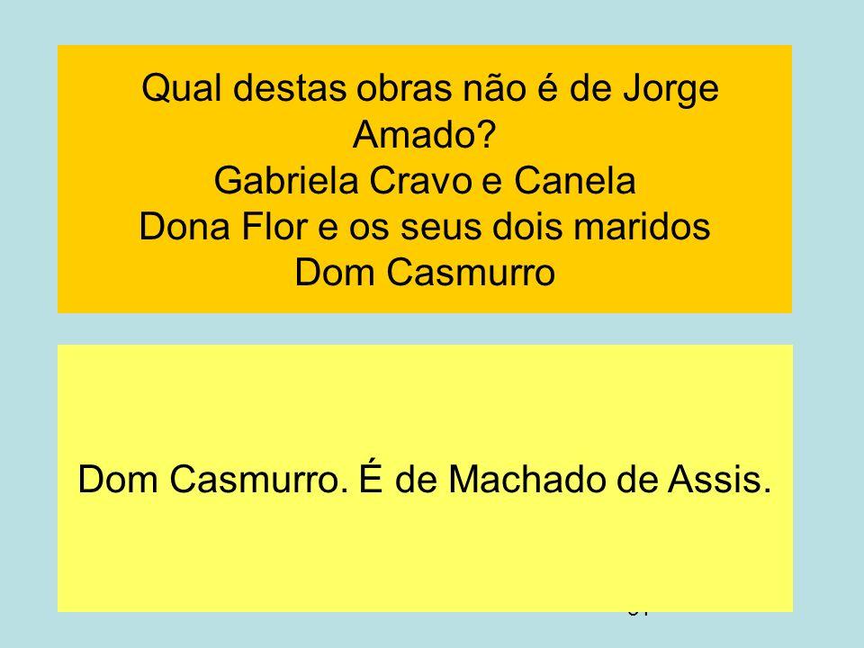 31 Qual destas obras não é de Jorge Amado? Gabriela Cravo e Canela Dona Flor e os seus dois maridos Dom Casmurro Dom Casmurro. É de Machado de Assis.