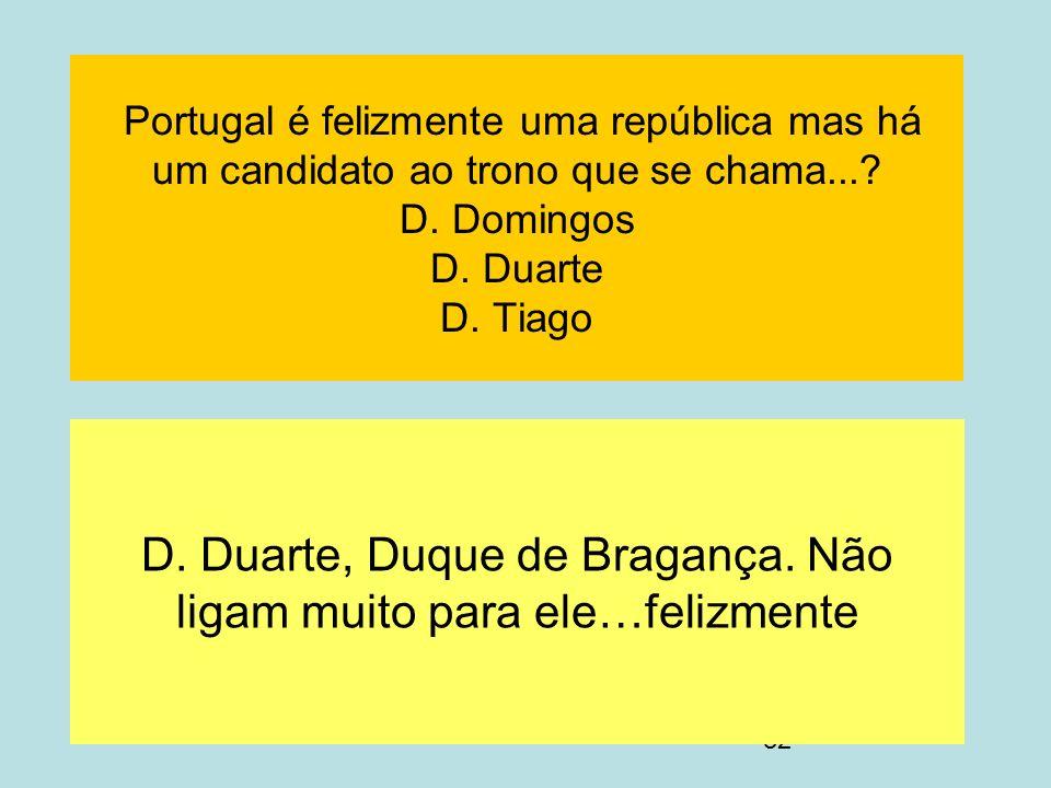 32 Portugal é felizmente uma república mas há um candidato ao trono que se chama...? D. Domingos D. Duarte D. Tiago D. Duarte, Duque de Bragança. Não