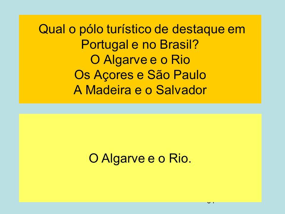 34 Qual o pólo turístico de destaque em Portugal e no Brasil? O Algarve e o Rio Os Açores e São Paulo A Madeira e o Salvador O Algarve e o Rio.