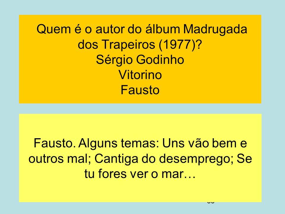 35 Quem é o autor do álbum Madrugada dos Trapeiros (1977)? Sérgio Godinho Vitorino Fausto Fausto. Alguns temas: Uns vão bem e outros mal; Cantiga do d
