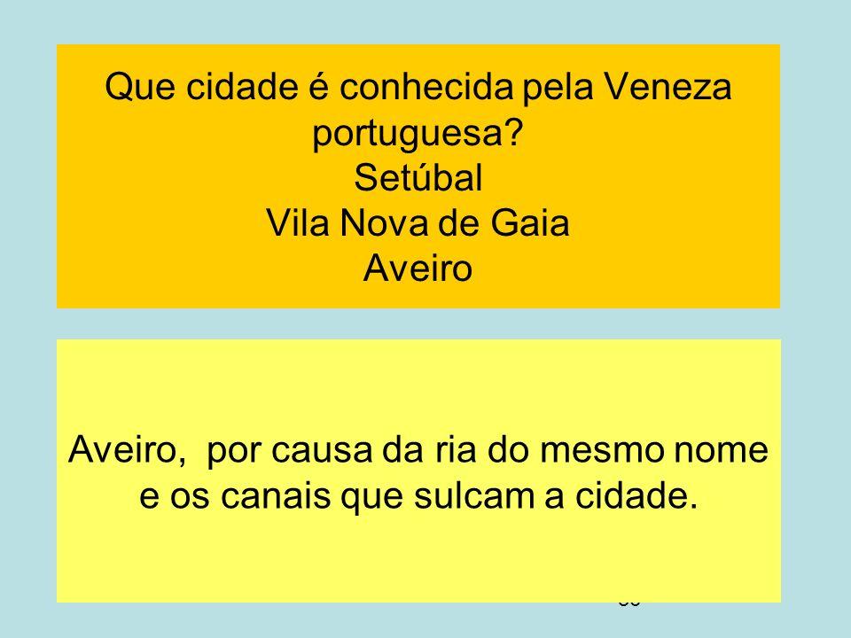 36 Que cidade é conhecida pela Veneza portuguesa? Setúbal Vila Nova de Gaia Aveiro Aveiro, por causa da ria do mesmo nome e os canais que sulcam a cid