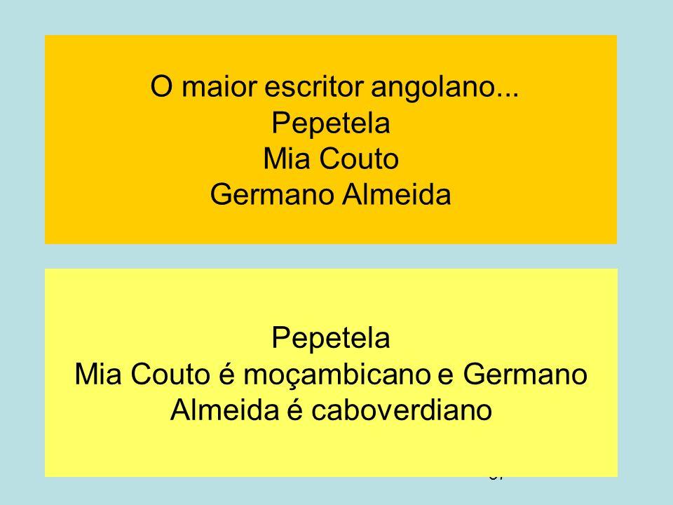 37 O maior escritor angolano... Pepetela Mia Couto Germano Almeida Pepetela Mia Couto é moçambicano e Germano Almeida é caboverdiano